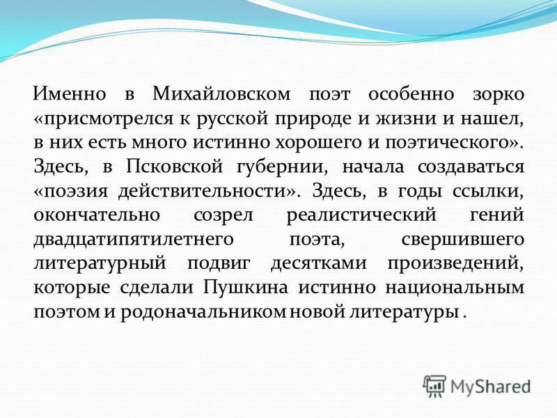 Именно в Михайловском поэт особенно зорко «присмотрелся к русской природе и жизни и нашел, в них есть много истинно хорошего и поэтического». Здесь, в Псковской губернии, начала создаваться «поэзия действительности». Здесь, в годы ссылки, окончательн