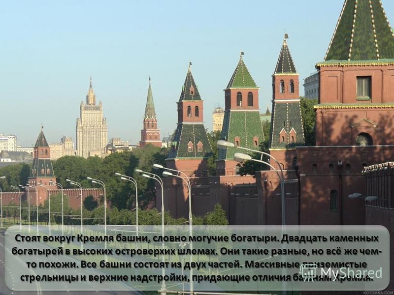 Стоят вокруг Кремля башни, словно могучие богатыри. Двадцать каменных богатырей в высоких островерхих шлемах. Они такие разные, но всё же чем- то похожи. Все башни состоят из двух частей. Массивные приземистые стрельницы и верхние надстройки, придающ