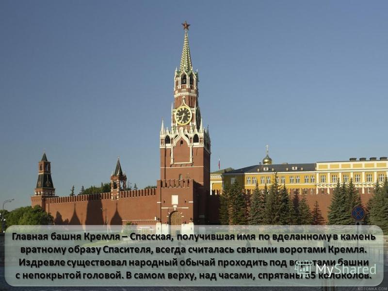 Главная башня Кремля – Спасская, получившая имя по вделанному в камень вратному образу Спасителя, всегда считалась святыми воротами Кремля. Издревле существовал народный обычай проходить под воротами башни с непокрытой головой. В самом верху, над час