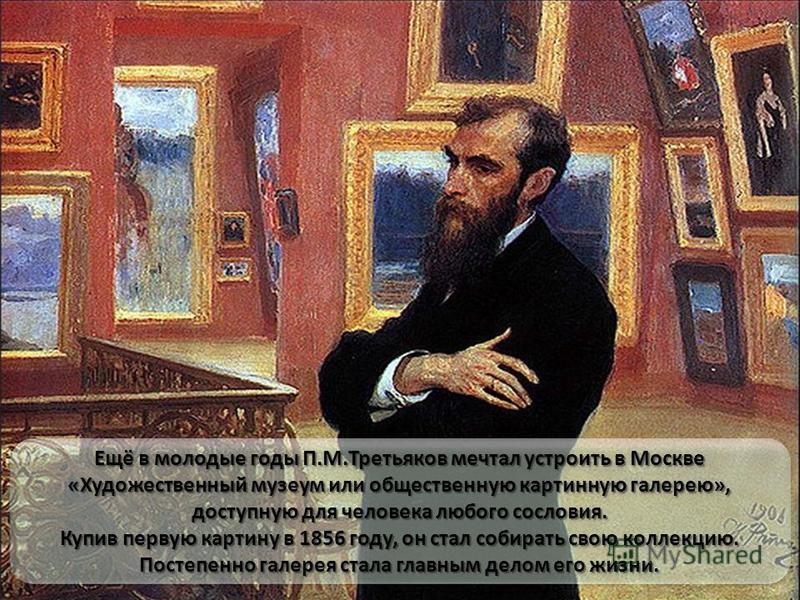 Ещё в молодые годы П.М.Третьяков мечтал устроить в Москве «Художественный музеум или общественную картинную галерею», доступную для человека любого сословия. Купив первую картину в 1856 году, он стал собирать свою коллекцию. Постепенно галерея стала