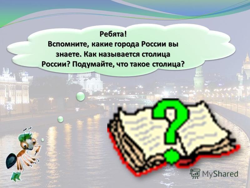 Ребята! Вспомните, какие города России вы знаете. Как называется столица России? Подумайте, что такое столица?