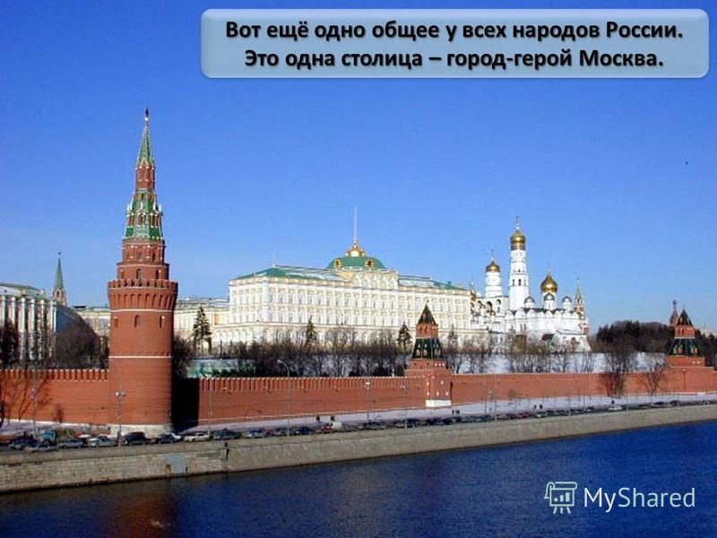 Вот ещё одно общее у всех народов России. Это одна столица – город-герой Москва.