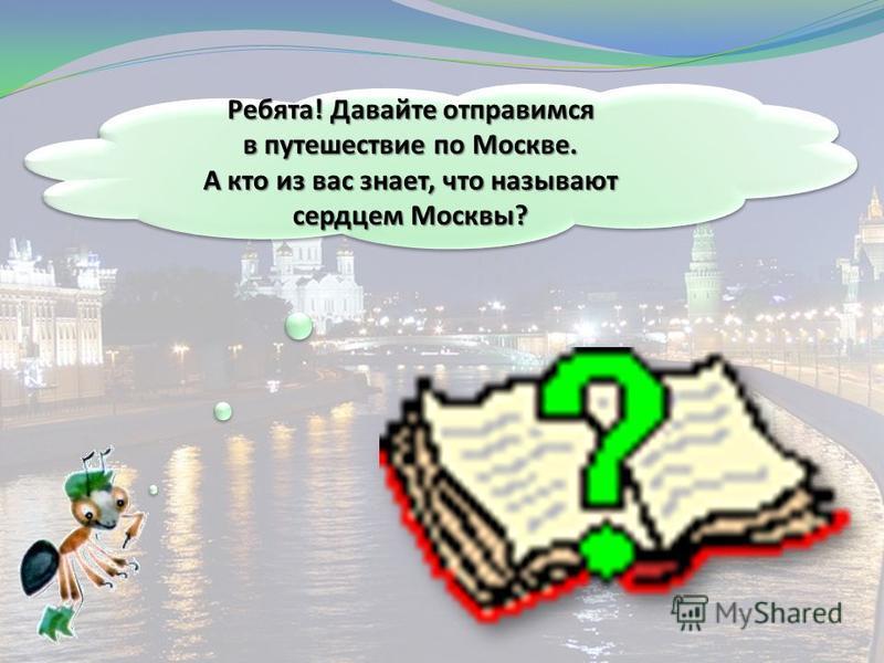 Ребята! Давайте отправимся в путешествие по Москве. А кто из вас знает, что называют сердцем Москвы? Ребята! Давайте отправимся в путешествие по Москве. А кто из вас знает, что называют сердцем Москвы?
