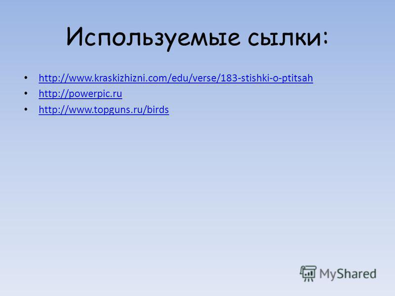 Используемые ссылки: http://www.kraskizhizni.com/edu/verse/183-stishki-o-ptitsah http://powerpic.ru http://www.topguns.ru/birds