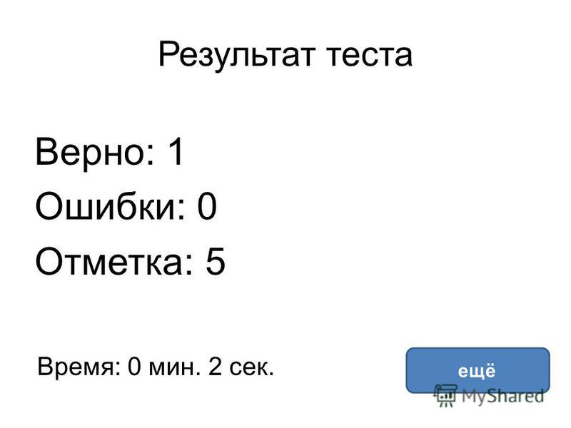 Результат теста Верно: 1 Ошибки: 0 Отметка: 5 Время: 0 мин. 2 сек. ещё