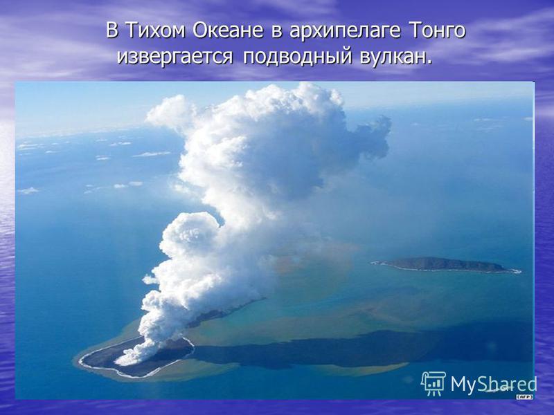 В Тихом Океане в архипелаге Тонго извергается подводный вулкан.