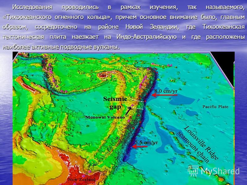 Исследования проводились в рамках изучения, так называемого, «Тихоокеанского огненного кольца», причем основное внимание было, главным образом, сосредоточено на районе Новой Зеландии, где Тихоокеанская тектоническая плита наезжает на Индо-Австралийск
