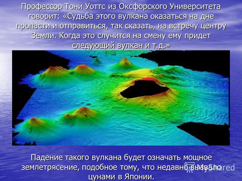 Профессор Тони Уоттс из Оксфорского Университета говорит: «Судьба этого вулкана оказаться на дне пропасти и отправиться, так сказать, на встречу центру Земли. Когда это случится на смену ему придет следующий вулкан и т.д.» Падение такого вулкана буде