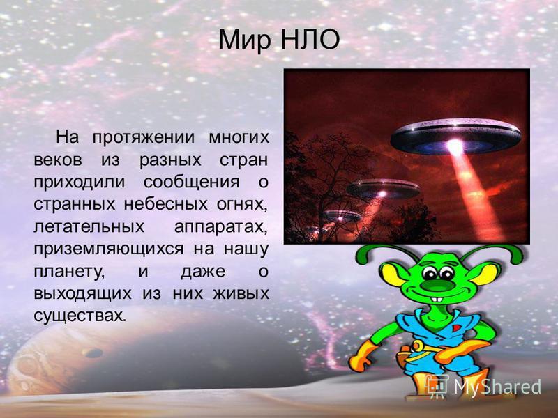 Мир НЛО На протяжении многих веков из разных стран приходили сообщения о странных небесных огнях, летательных аппаратах, приземляющихся на нашу планету, и даже о выходящих из них живых существах.