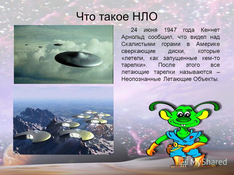 Что такое НЛО 24 июня 1947 года Кеннет Арнольд сообщил, что видел над Скалистыми горами в Америке сверкающие диски, которые «летели, как запущенные кем-то тарелки». После этого все летающие тарелки называются – Неопознанные Летающие Объекты.
