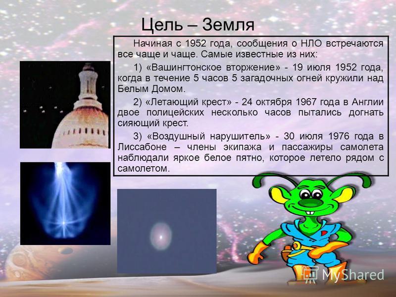 Цель – Земля Начиная с 1952 года, сообщения о НЛО встречаются все чаще и чаще. Самые известные из них: 1) «Вашингтонское вторжение» - 19 июля 1952 года, когда в течение 5 часов 5 загадочных огней кружили над Белым Домом. 2) «Летающий крест» - 24 октя