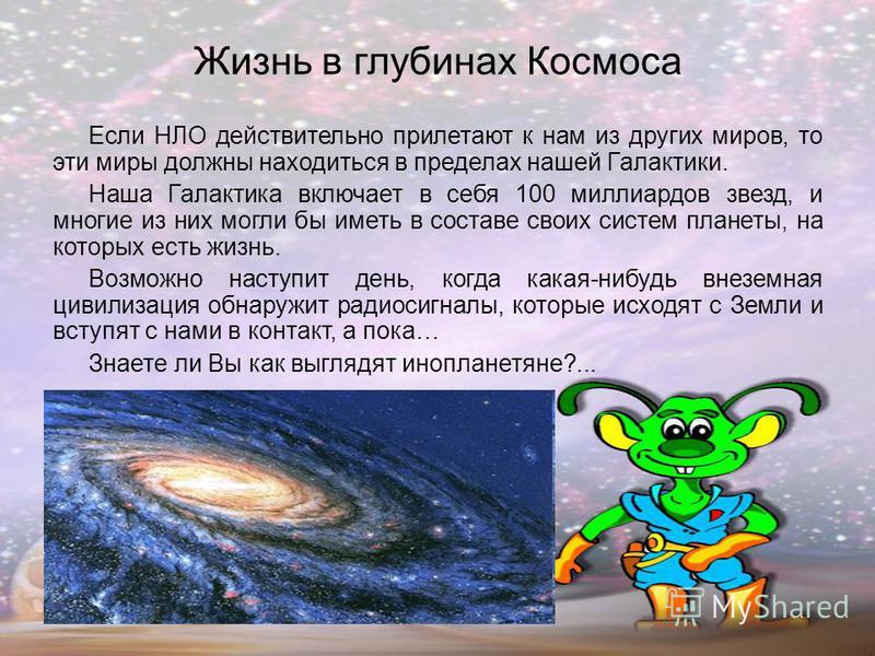 Жизнь в глубинах Космоса Если НЛО действительно прилетают к нам из других миров, то эти миры должны находиться в пределах нашей Галактики. Наша Галактика включает в себя 100 миллиардов звезд, и многие из них могли бы иметь в составе своих систем план