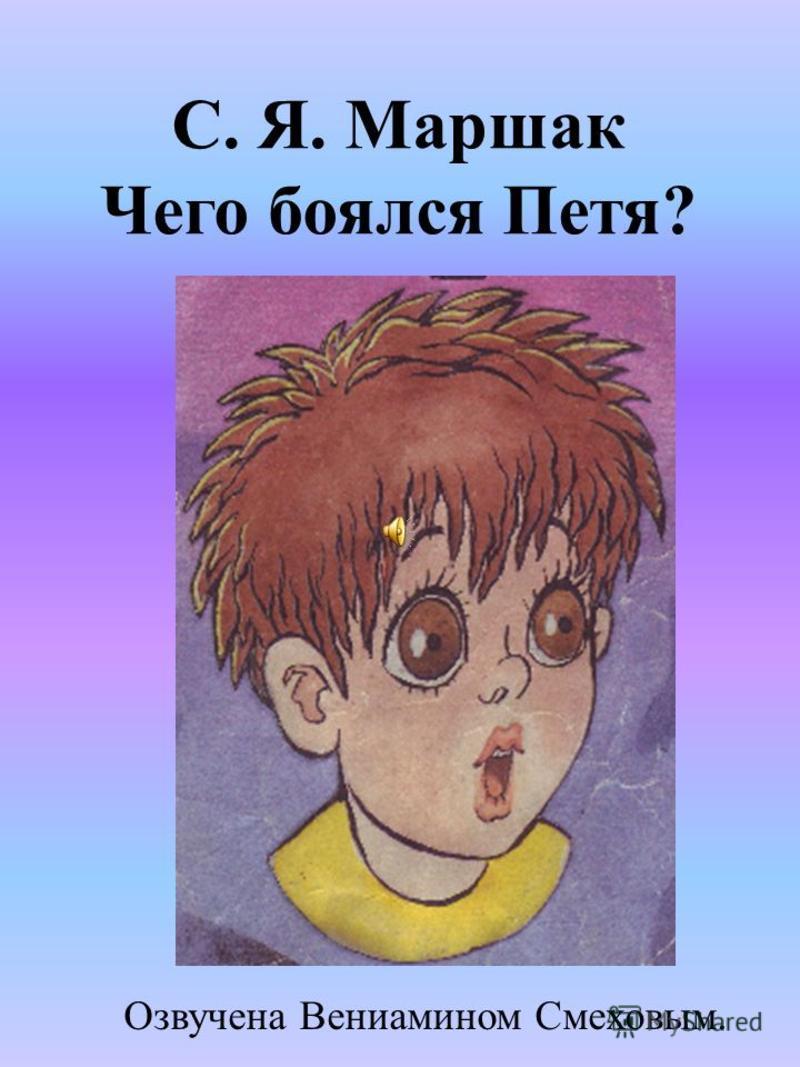 С. Я. Маршак Чего боялся Петя? Озвучена Вениамином Смеховым.