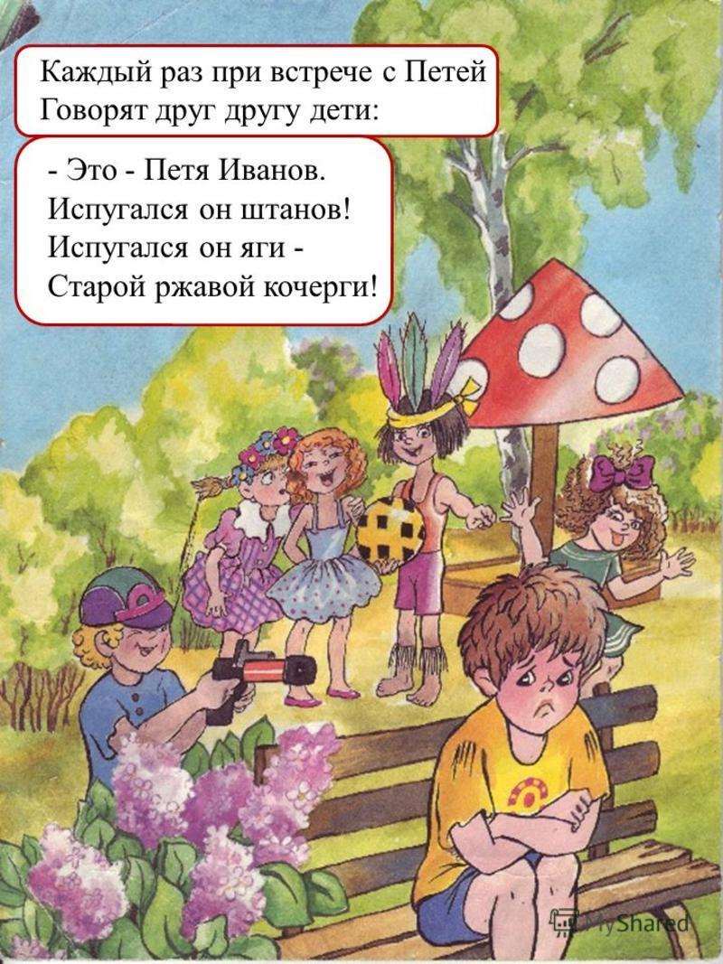 Каждый раз при встрече с Петей Говорят друг другу дети: - Это - Петя Иванов. Испугался он штанов! Испугался он яги - Старой ржавой кочерги!