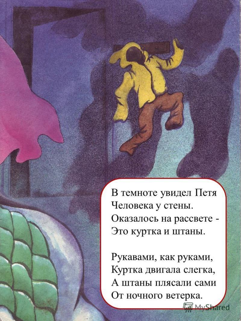 В темноте увидел Петя Человека у стены. Оказалось на рассвете - Это куртка и штаны. Рукавами, как руками, Куртка двигала слегка, А штаны плясали сами От ночного ветерка.