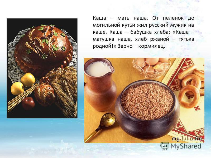 Каша – мать наша. От пеленок до могильной кутьи жил русский мужик на каше. Каша – бабушка хлеба: «Каша – матушка наша, хлеб ржаной – тятька родной!» Зерно – кормилец.