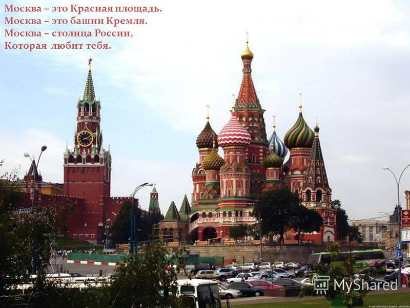 Москва – это Красная площадь. Москва – это башни Кремля. Москва – столица России, Которая любит тебя.