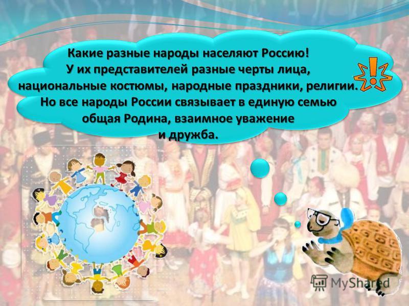 Какие разные народы населяют Россию! У их представителей разные черты лица, национальные костюмы, народные праздники, религии. Но все народы России связывает в единую семью общая Родина, взаимное уважение и дружба.