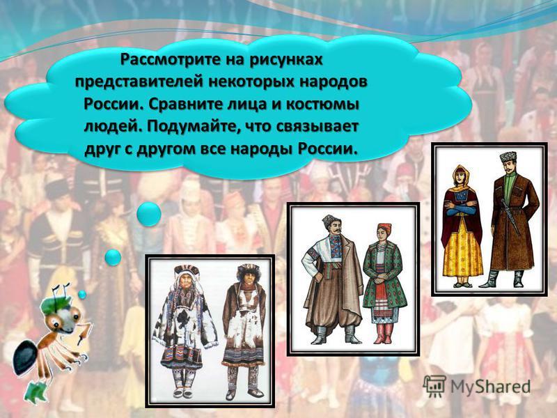 Рассмотрите на рисунках представителей некоторых народов России. Сравните лица и костюмы людей. Подумайте, что связывает друг с другом все народы России.