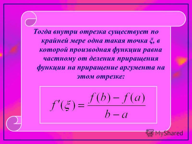 Тогда внутри отрезка существует по крайней мере одна такая точка ξ, в которой производная функции равна частному от деления приращения функции на приращение аргумента на этом отрезке: