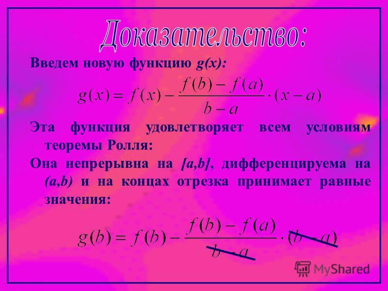 Введем новую функцию g(x): Эта функция удовлетворяет всем условиям теоремы Ролля: Она непрерывна на [a,b], дифференцируема на (a,b) и на концах отрезка принимает равные значения: