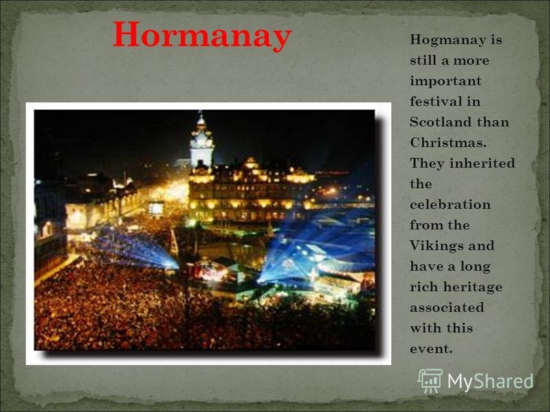 Hogmanay is still a more important festival in Scotland than Christmas. They inherited the celebration from the Vikings and have a long rich heritage associated with this event.