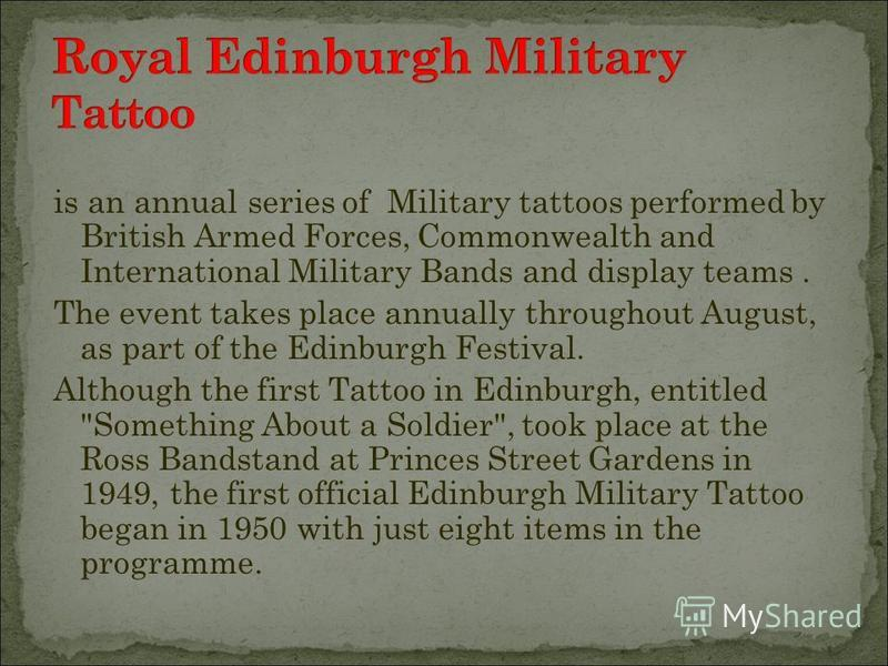 is an annual series of Military tattoos performed by British Armed Forces, Commonwealth and International Military Bands and display teams. The event takes place annually throughout August, as part of the Edinburgh Festival. Although the first Tattoo