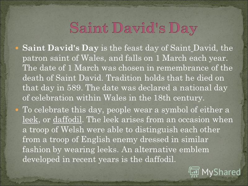 Saint David's Day is the feast day of Saint David, the patron saint of Wales, and falls on 1 March each year. The date of 1 March was chosen in remembrance of the death of Saint David. Tradition holds that he died on that day in 589. The date was dec
