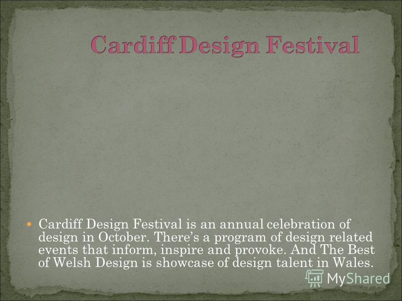 Cardiff Design Festival is an annual celebration of design in October. Theres a program of design related events that inform, inspire and provoke. And The Best of Welsh Design is showcase of design talent in Wales.