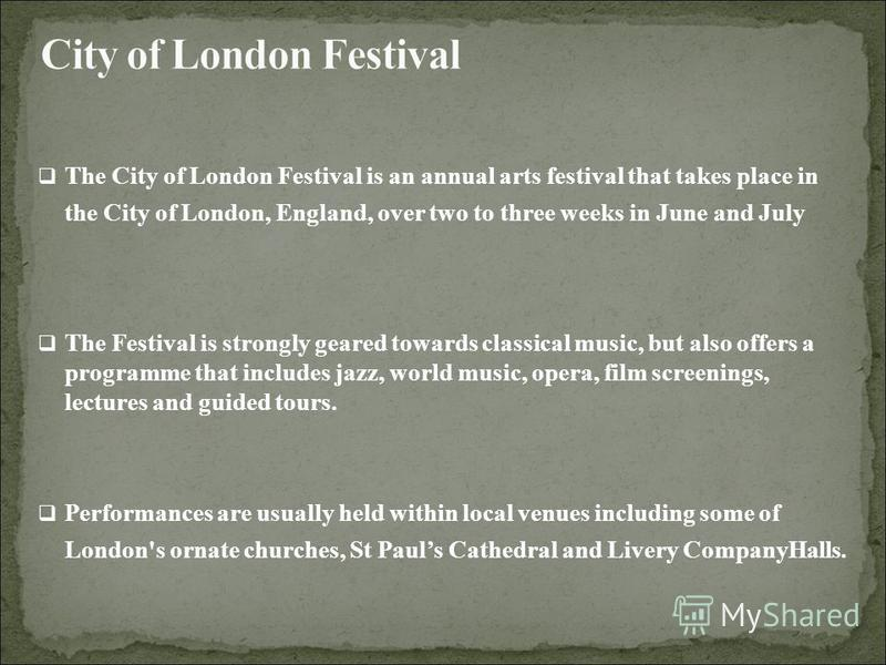 The City of London Festival is an annual arts festival that takes place in the City of London, England, over two to three weeks in June and July The Festival is strongly geared towards classical music, but also offers a programme that includes jazz,