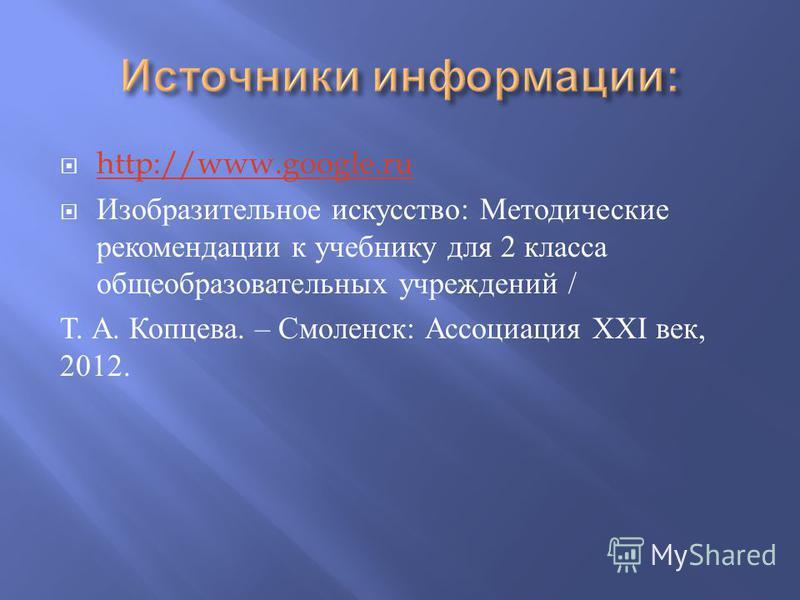 http://www.google.ru Изобразительное искусство : Методические рекомендации к учебнику для 2 класса общеобразовательных учреждений / Т. А. Копцева. – Смоленск : Ассоциация XXI век, 2012.