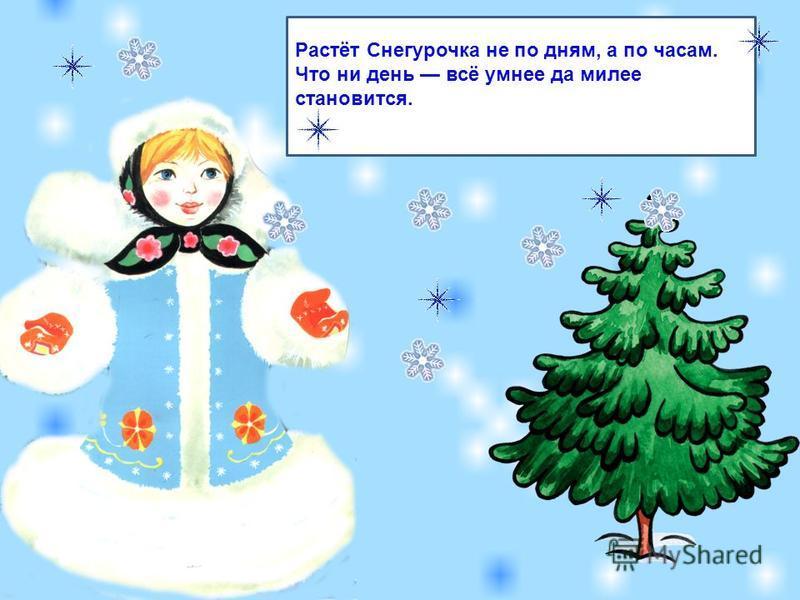 Растёт Снегурочка не по дням, а по часам. Что ни день всё умнее да милее становится.