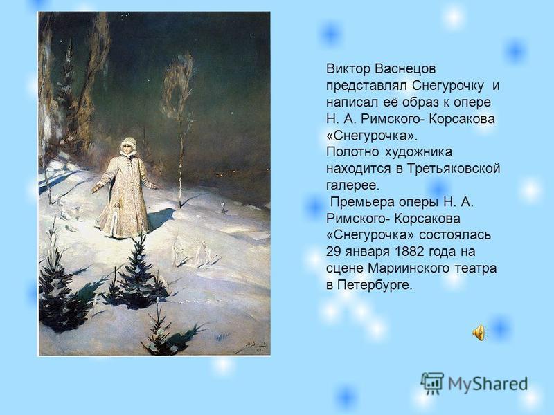 Виктор Васнецов представлял Снегурочку и написал её образ к опере Н. А. Римского- Корсакова «Снегурочка». Полотно художника находится в Третьяковской галерее. Премьера оперы Н. А. Римского- Корсакова «Снегурочка» состоялась 29 января 1882 года на сце