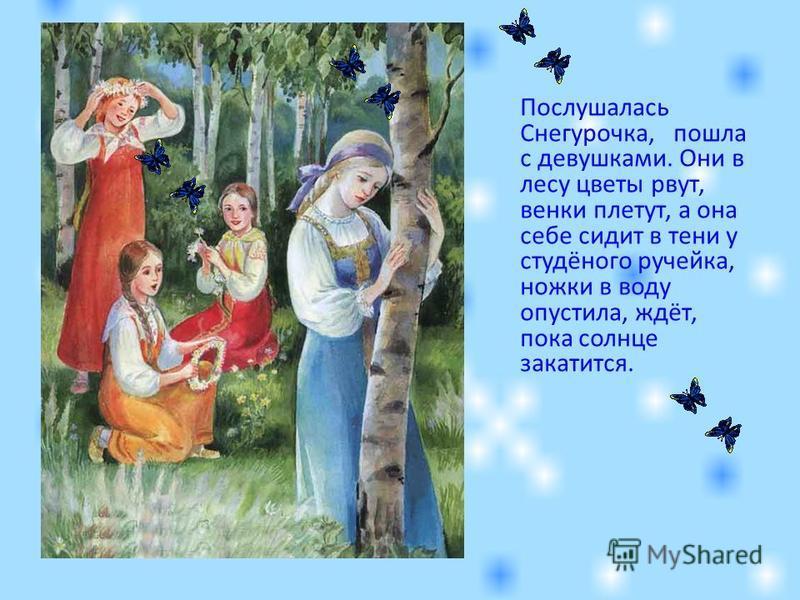 Послушалась Снегурочка, пошла с девушками. Они в лесу цветы рвут, венки плетут, а она себе сидит в тени у студёного ручейка, ножки в воду опустила, ждёт, пока солнце закатится.