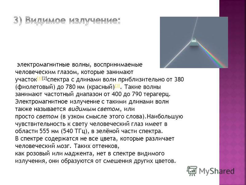 электромагнитные волны, воспринимаемые человеческим глазом, которые занимают участок [1][2] спектра с длинами волн приблизительно от 380 (фиолетовый) до 780 нм (красный) [3]. Такие волны занимают частотный диапазон от 400 до 790 терагерц. Электромагн