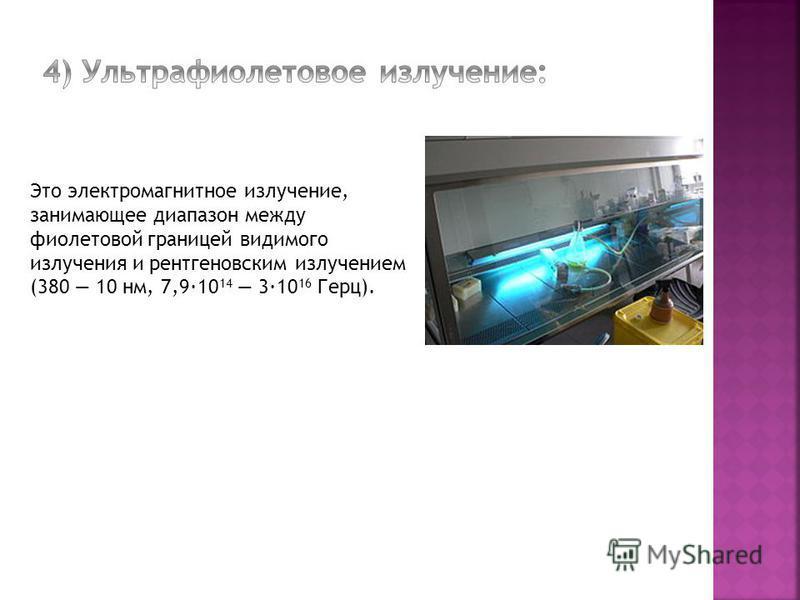 Это электромагнитное излучение, занимающее диапазон между фиолетовой границей видимого излучения и рентгеновским излучением (380 10 нм, 7,9·10 14 3·10 16 Герц).