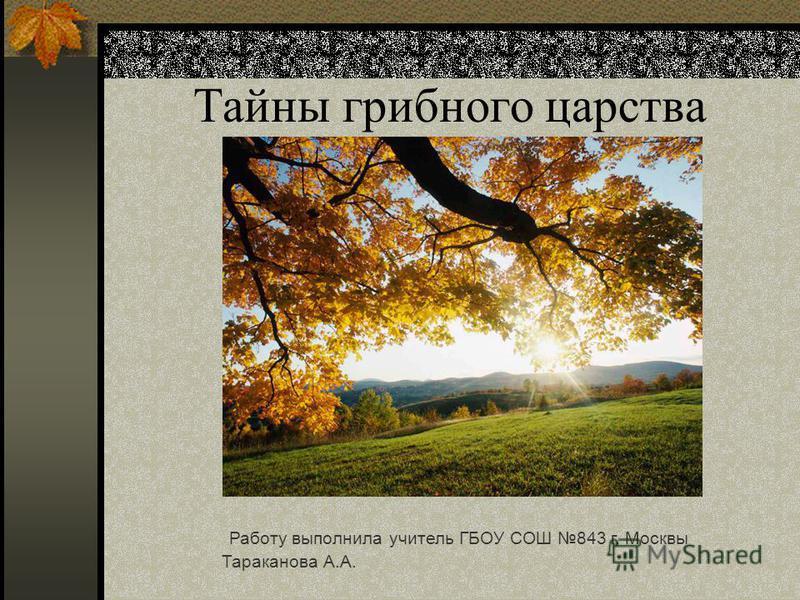 Тайны грибного царства Работу выполнила учитель ГБОУ СОШ 843 г. Москвы Тараканова А.А.
