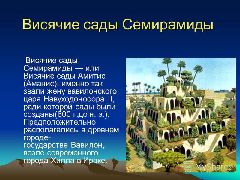 Висячие сады Семирамиды Висячие сады Семирамиды или Висячие сады Амитис (Аманис): именно так звали жену вавилонского царя Навуходоносора II, ради которой сады были созданы(600 г.до н. э.). Предположительно располагались в древнем городе- государстве