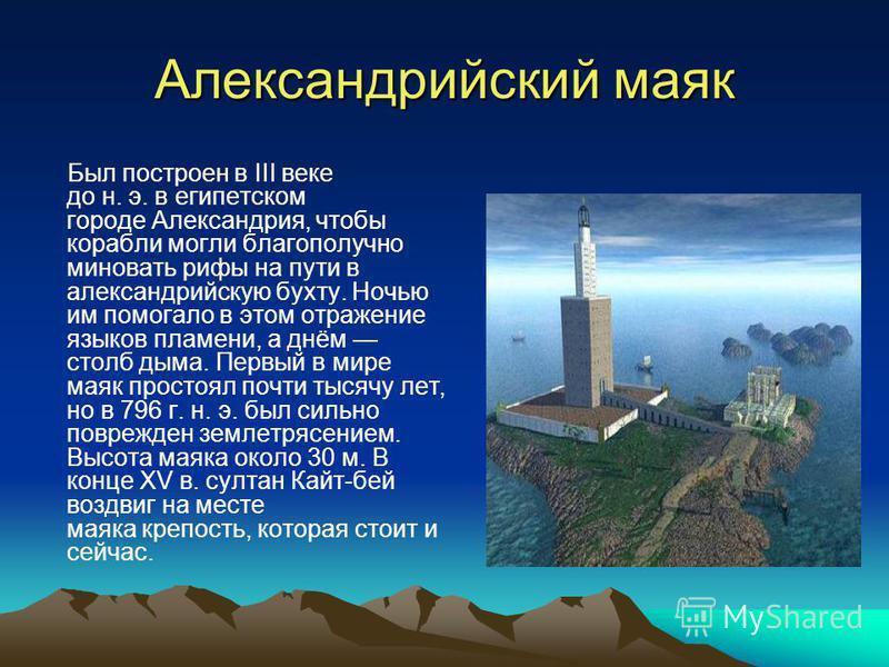 Александрийский маяк Был построен в III веке до н. э. в египетском городе Александрия, чтобы корабли могли благополучно миновать рифы на пути в александрийскую бухту. Ночью им помогало в этом отражение языков пламени, а днём столб дыма. Первый в мире