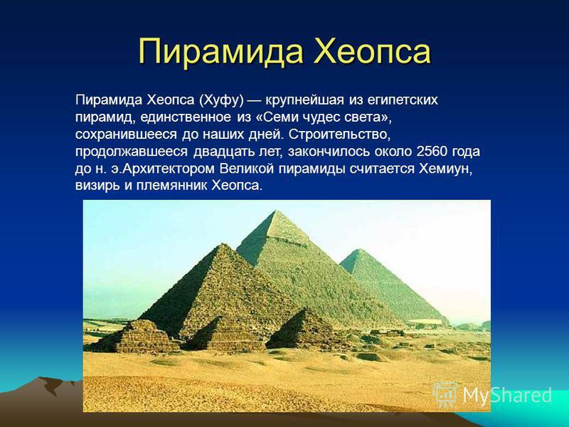 Пирамида Хеопса Пирамида Хеопса (Хуфу) крупнейшая из египетских пирамид, единственное из «Семи чудес света», сохранившееся до наших дней. Строительство, продолжавшееся двадцать лет, закончилось около 2560 года до н. э.Архитектором Великой пирамиды сч