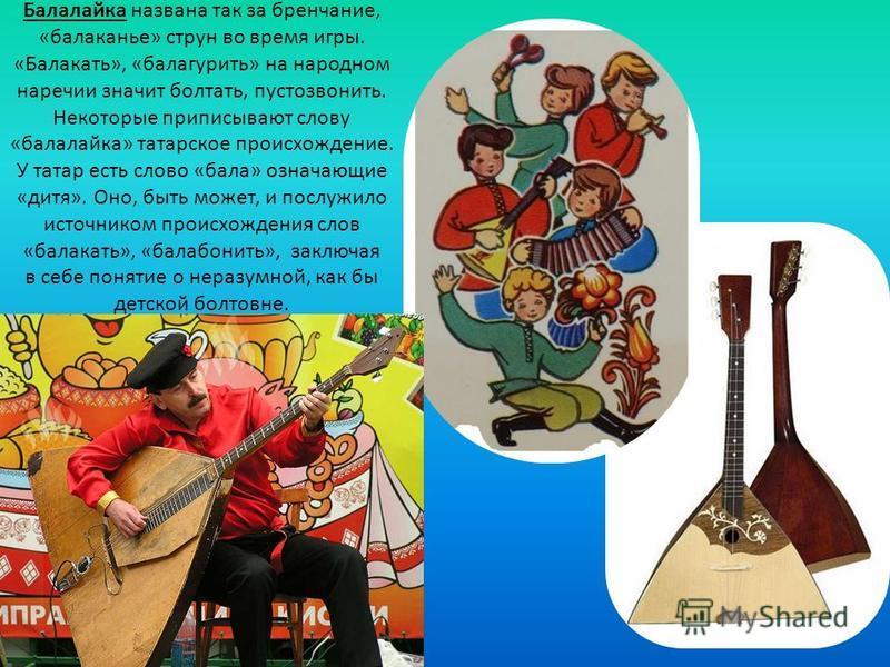 Балалайка названа так за бренчание, «балаканье» струн во время игры. «Балакать», «балагурить» на народном наречии значит болтать, пустозвонить. Некоторые приписывают слову «балалайка» татарское происхождение. У татар есть слово «бала» означающие «дит