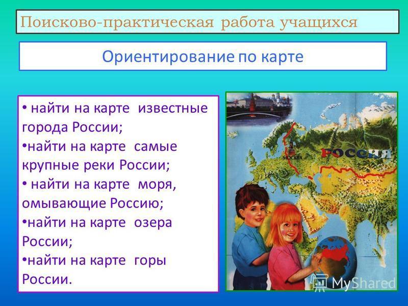 Ориентирование по карте найти на карте известные города России; найти на карте самые крупные реки России; найти на карте моря, омывающие Россию; найти на карте озера России; найти на карте горы России. Поисково-практическая работа учащихся