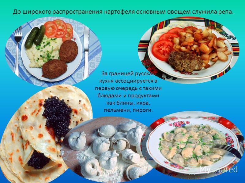 До широкого распространения картофеля основным овощем служила репа. За границей русская кухня ассоциируется в первую очередь с такими блюдами и продуктами как блины, икра, пельмени, пироги.
