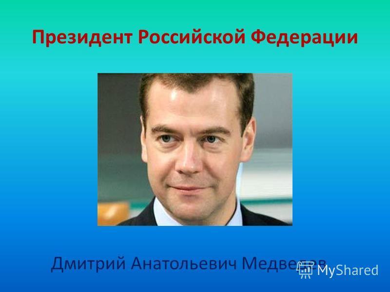 Президент Российской Федерации Дмитрий Анатольевич Медведев