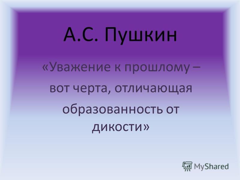 А.С. Пушкин «Уважение к прошлому – вот черта, отличающая образованность от дикости»