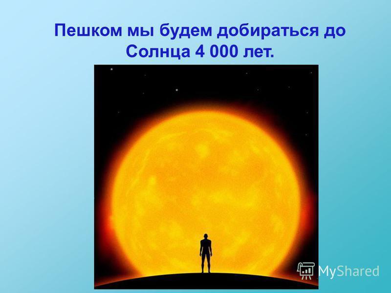 Пешком мы будем добираться до Солнца 4 000 лет.