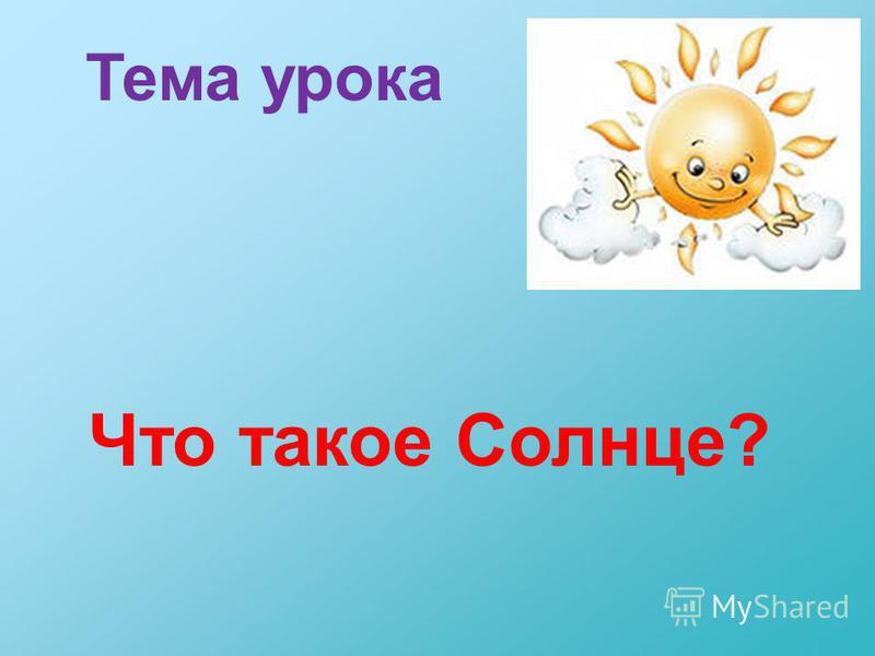 Тема урока Что такое Солнце?