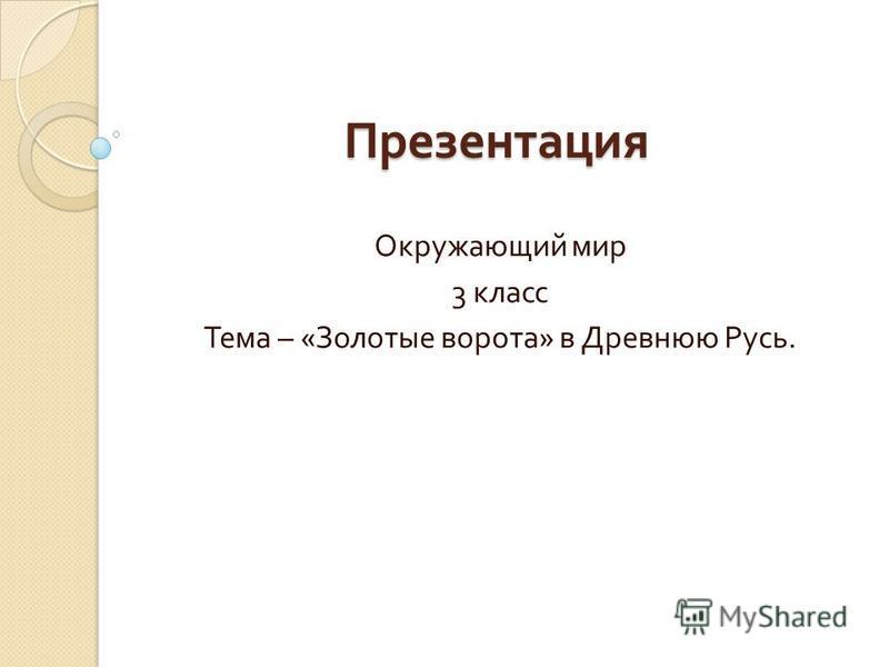 Презентация Окружающий мир 3 класс Тема – « Золотые ворота » в Древнюю Русь.
