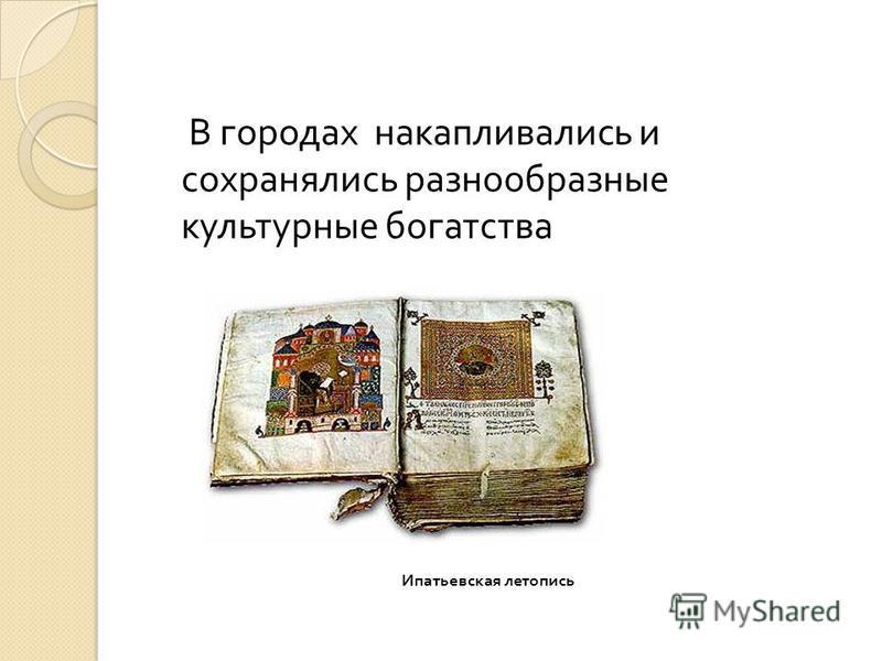 Ипатьевская летопись В городах накапливались и сохранялись разнообразные культурные богатства