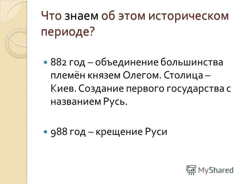 Что знаем об этом историческом периоде ? 882 год – объединение большинства племён князем Олегом. Столица – Киев. Создание первого государства с названием Русь. 988 год – крещение Руси